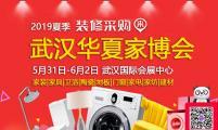 2019夏季武汉家博会 5月31日-6月2日(免费领票)